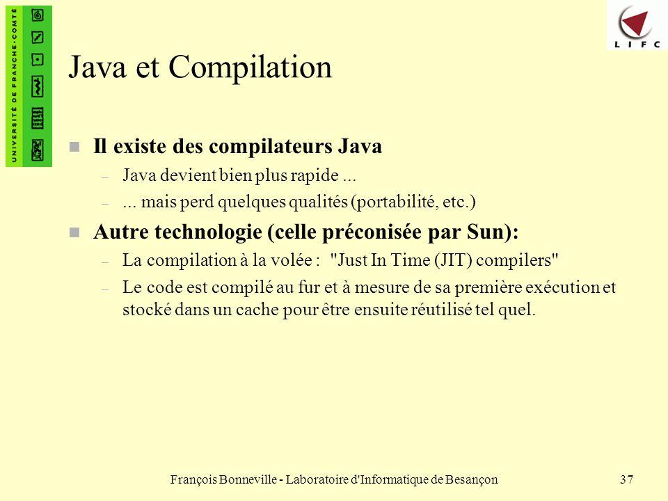 François Bonneville - Laboratoire d'Informatique de Besançon37 Java et Compilation n Il existe des compilateurs Java – Java devient bien plus rapide..