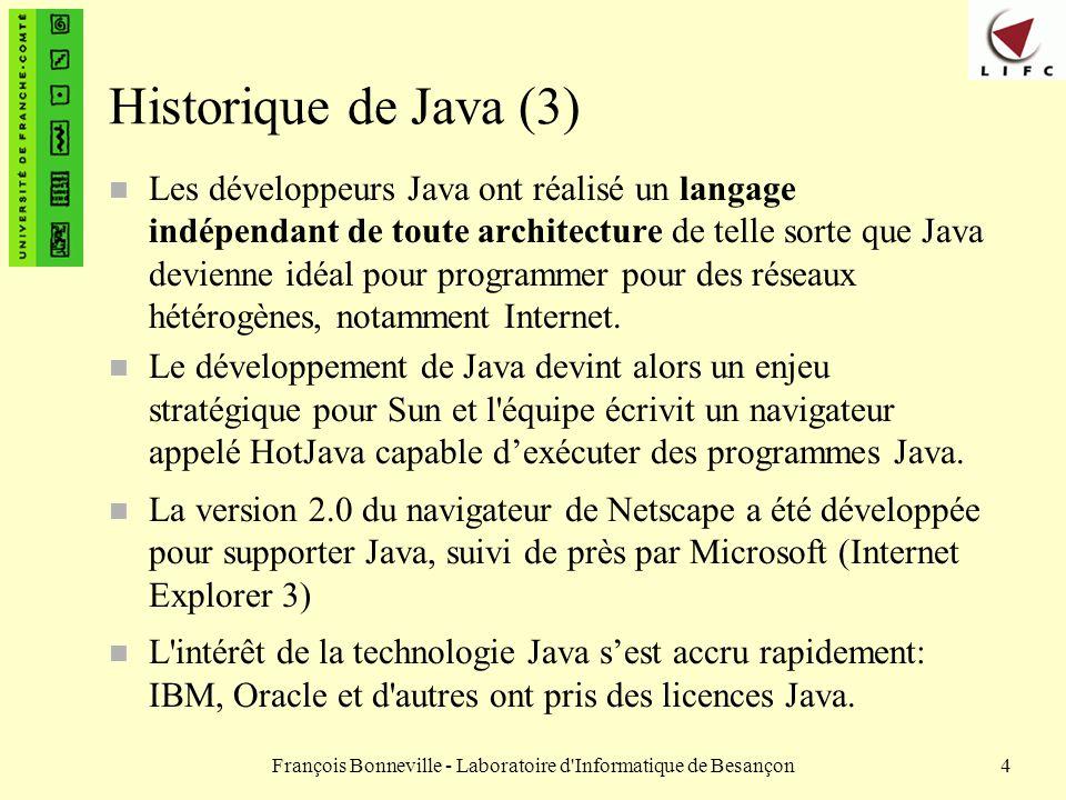 François Bonneville - Laboratoire d Informatique de Besançon5 Les différentes versions de Java n Quatre versions de Java depuis 1995 – Java 1.0 en 1995 – Java 1.1 en 1996 – Java 1.2 en 1999 (Java 2, version 1.2) – Java 1.3 en 2001 (Java 2, version 1.3) – Java 1.4 en 2002 (Java 2, version 1.4) celle que nous utiliserons dans ce cours n Evolution très rapide et succès du langage n Une certaine maturité atteinte avec Java 2 n Mais des problèmes de compatibilité existent – entre les versions 1.1 et 1.2/1.3/1.4 – avec certains navigateurs
