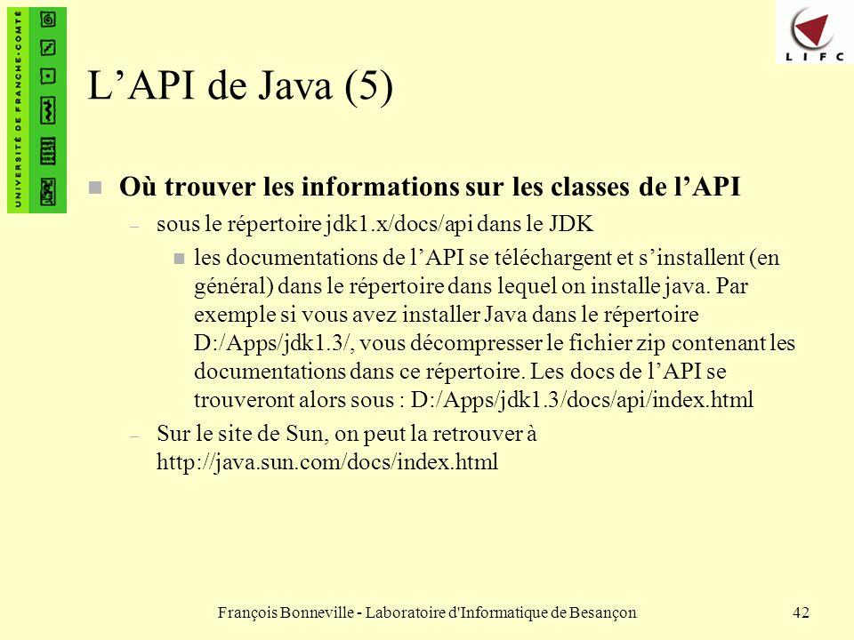 François Bonneville - Laboratoire d'Informatique de Besançon42 LAPI de Java (5) n Où trouver les informations sur les classes de lAPI – sous le répert