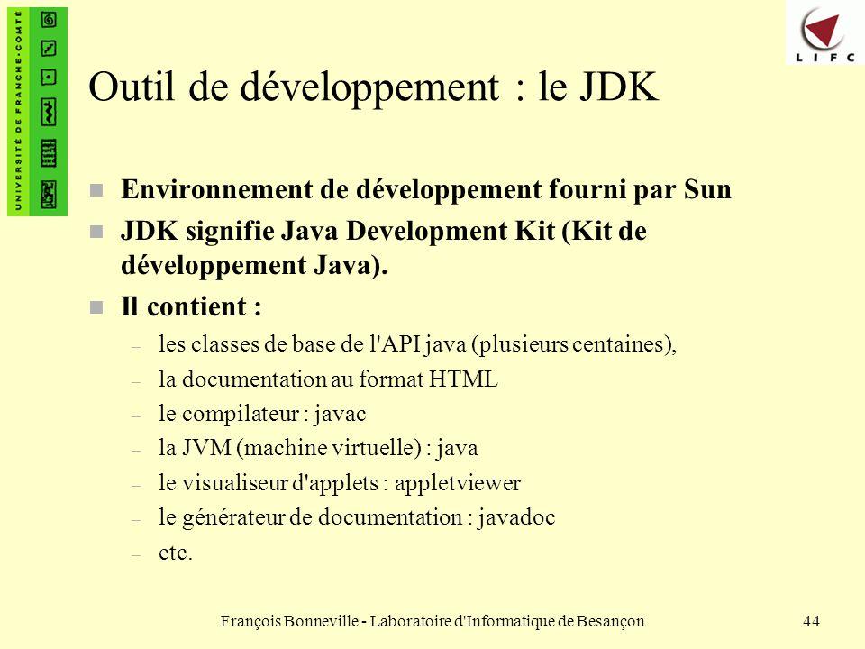 François Bonneville - Laboratoire d'Informatique de Besançon44 Outil de développement : le JDK n Environnement de développement fourni par Sun n JDK s