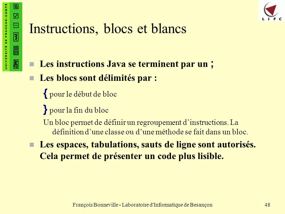 François Bonneville - Laboratoire d'Informatique de Besançon48 Instructions, blocs et blancs Les instructions Java se terminent par un ; n Les blocs s