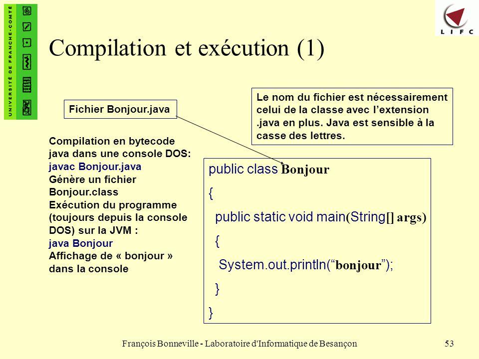 François Bonneville - Laboratoire d'Informatique de Besançon53 Compilation et exécution (1) public class Bonjour { public static void main ( String []