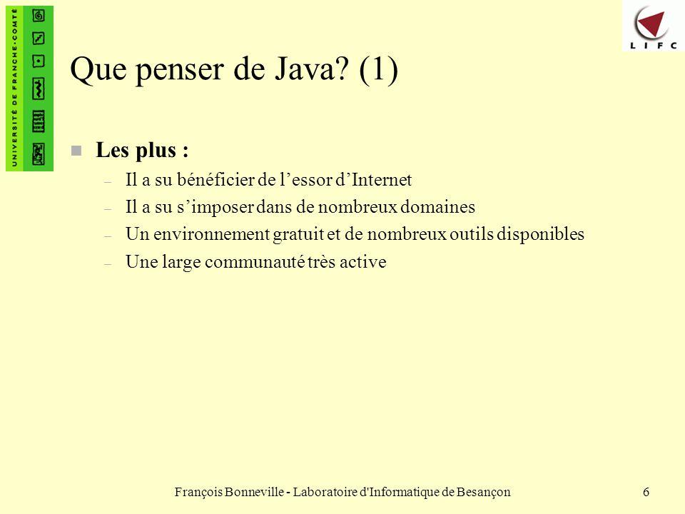 François Bonneville - Laboratoire d Informatique de Besançon67 Les types de bases (8) : les booléens n Notation boolean x; x= true; x= false; x= (5==5); // l expression (5==5) est évaluée et la valeur est affectée à x qui vaut alors vrai x= (5!=4); // x vaut vrai, ici on obtient vrai si 5 est différent de 4 x= (5>5); // x vaut faux, 5 n est pas supérieur strictement à 5 x= (5<=5); // x vaut vrai, 5 est bien inférieur ou égal à 5
