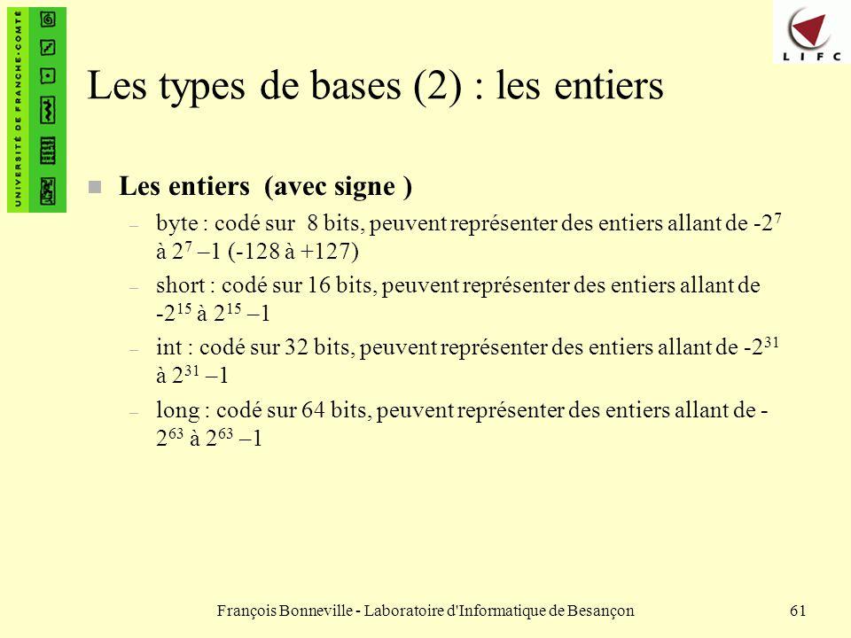 François Bonneville - Laboratoire d'Informatique de Besançon61 Les types de bases (2) : les entiers n Les entiers (avec signe ) – byte : codé sur 8 bi