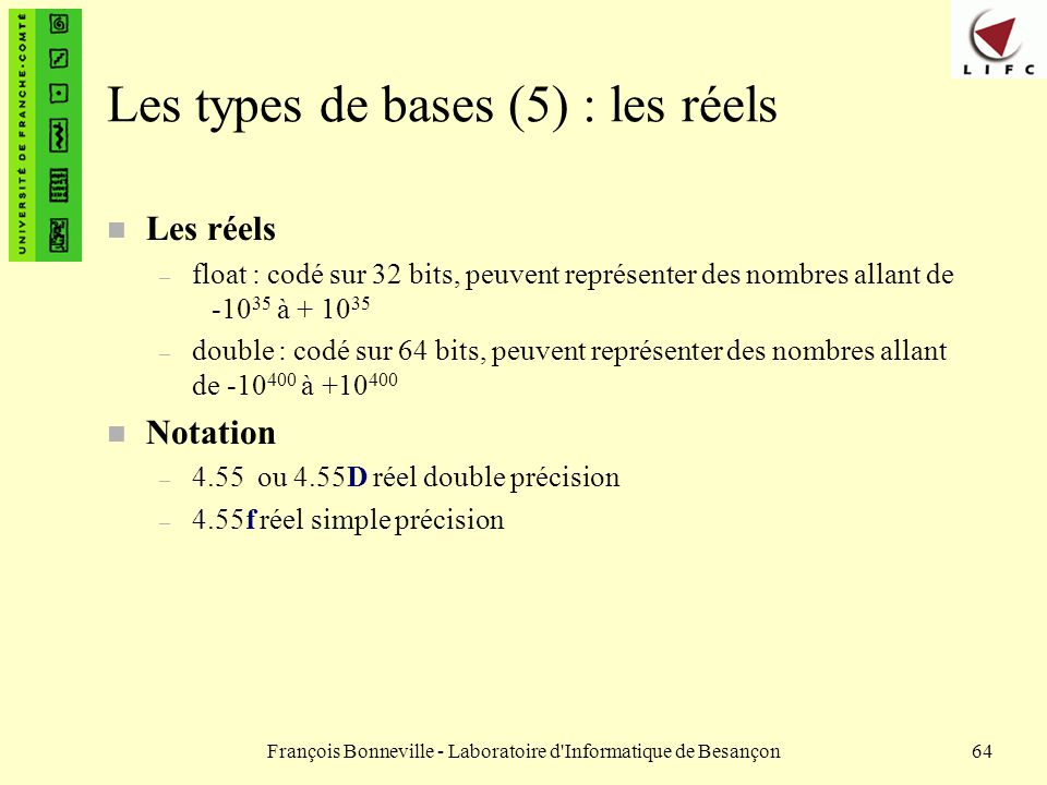 François Bonneville - Laboratoire d'Informatique de Besançon64 Les types de bases (5) : les réels n Les réels – float : codé sur 32 bits, peuvent repr