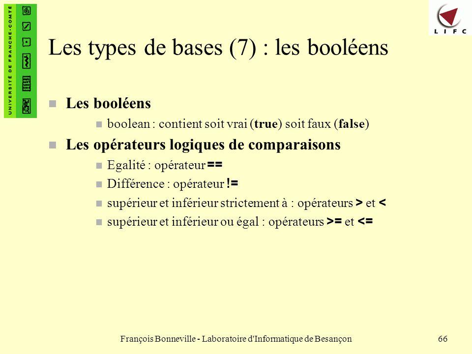 François Bonneville - Laboratoire d'Informatique de Besançon66 Les types de bases (7) : les booléens n Les booléens n boolean : contient soit vrai (tr