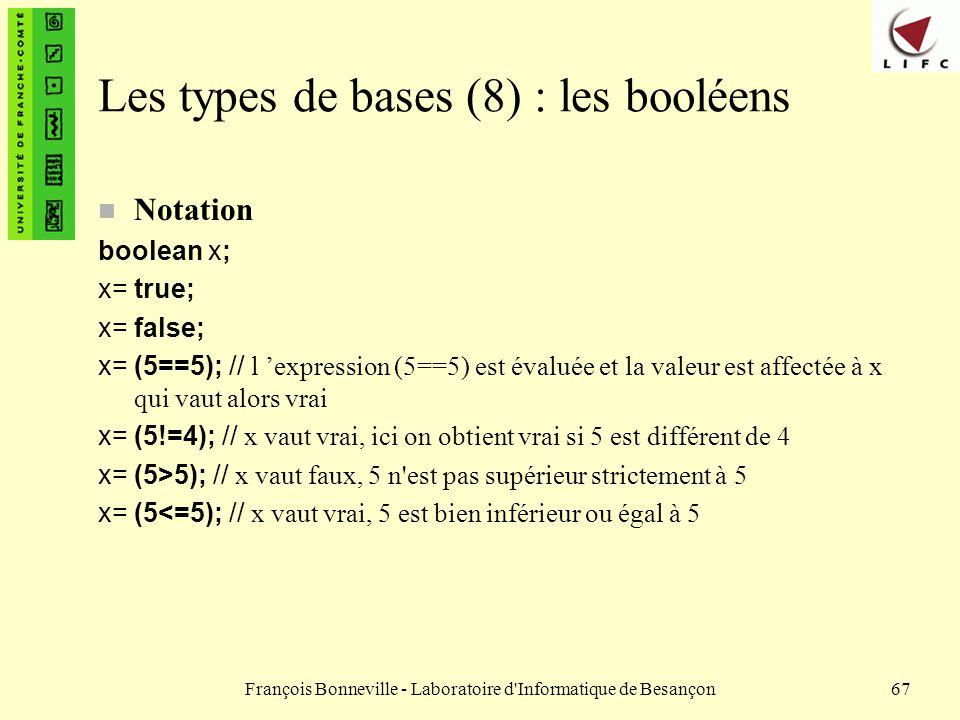 François Bonneville - Laboratoire d'Informatique de Besançon67 Les types de bases (8) : les booléens n Notation boolean x; x= true; x= false; x= (5==5