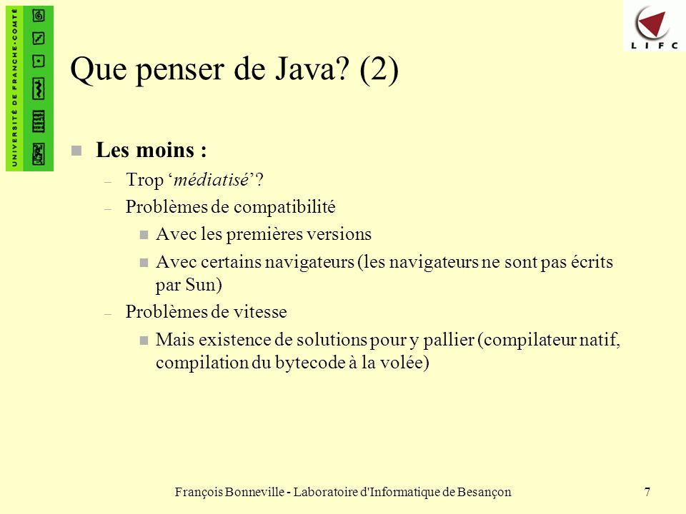 François Bonneville - Laboratoire d Informatique de Besançon88 Mémoire Les tableaux (7) public class Tab2 { public static void main (String args[]) { String tab[ ] ; tab = new String[4]; tab[0]=new String( Pierre ); tab[1]=new String( Paul ); tab[2]=new String( Jacques ); tab[3]=new String( Philippe ); } Tab2.java 0x0258 0x0106 Pierre Paul 0x0116 Jacques 0x0126 Philippe 0x0136