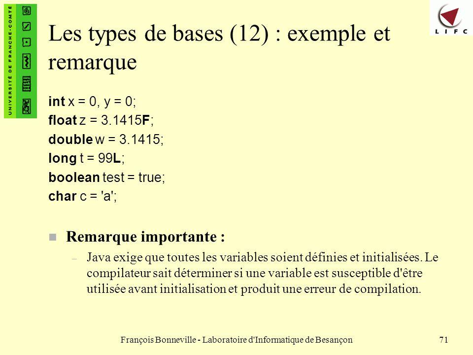 François Bonneville - Laboratoire d'Informatique de Besançon71 Les types de bases (12) : exemple et remarque int x = 0, y = 0; float z = 3.1415F; doub