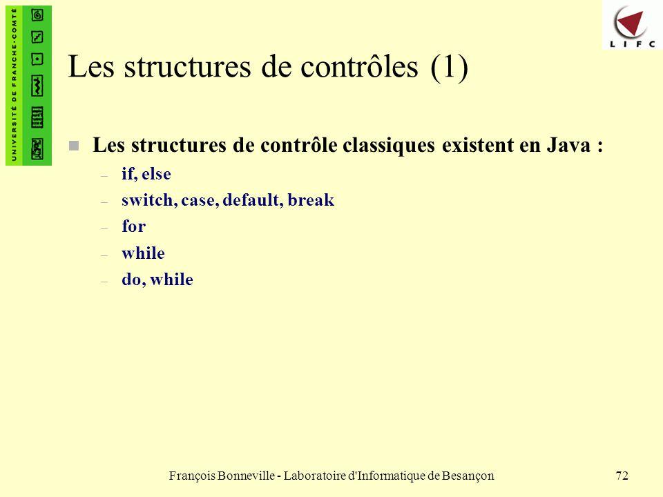 François Bonneville - Laboratoire d'Informatique de Besançon72 Les structures de contrôles (1) n Les structures de contrôle classiques existent en Jav