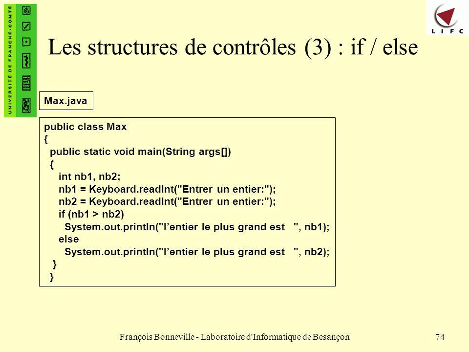 François Bonneville - Laboratoire d'Informatique de Besançon74 Les structures de contrôles (3) : if / else public class Max { public static void main(