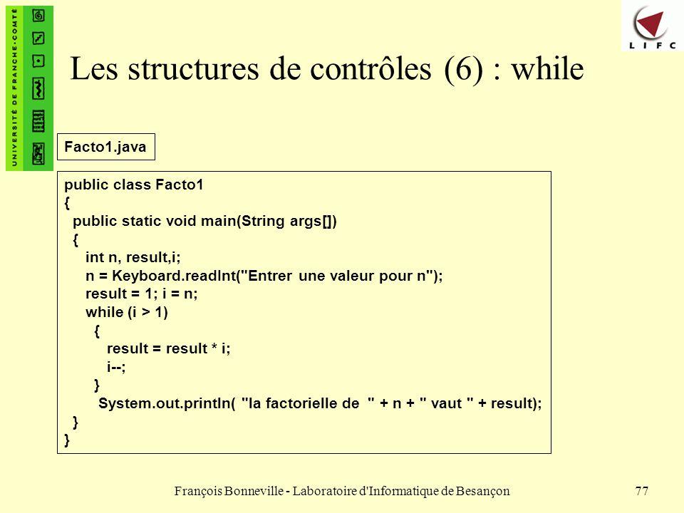 François Bonneville - Laboratoire d'Informatique de Besançon77 Les structures de contrôles (6) : while public class Facto1 { public static void main(S