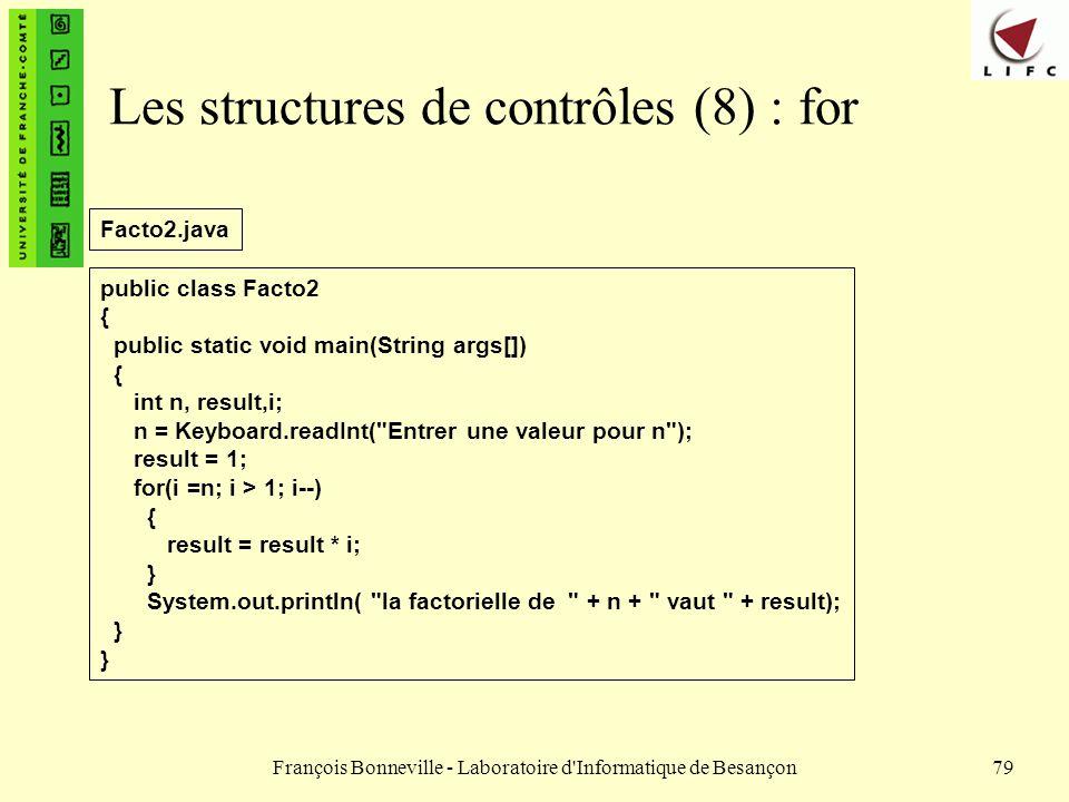 François Bonneville - Laboratoire d'Informatique de Besançon79 Les structures de contrôles (8) : for public class Facto2 { public static void main(Str