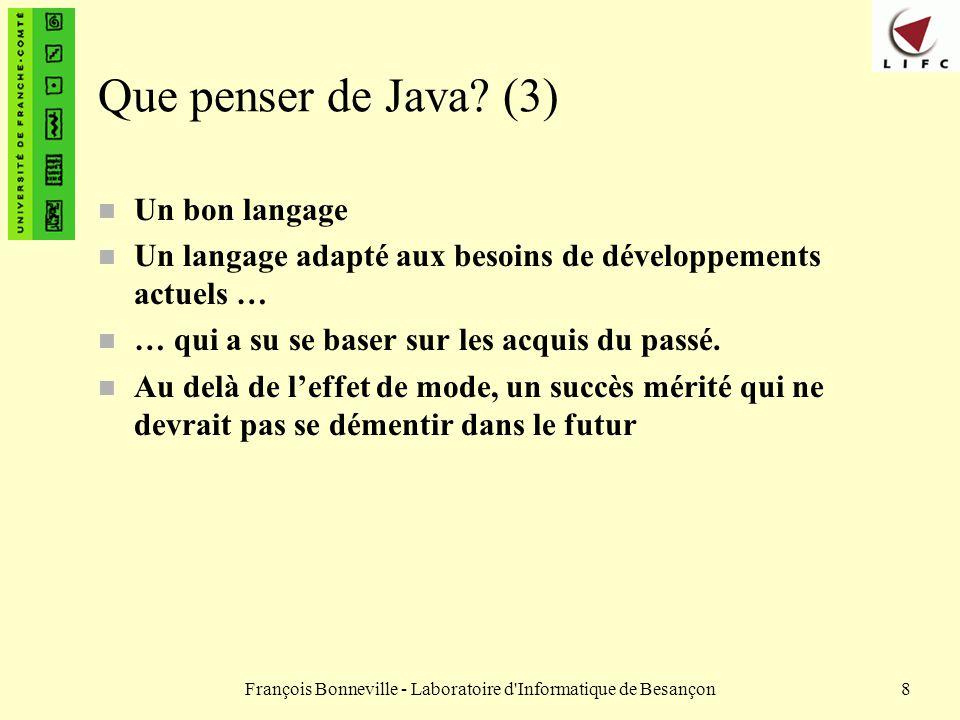 François Bonneville - Laboratoire d Informatique de Besançon89 Les tableaux (8) public class Tab2 { public static void main (String args[]) { String tab[ ] ; tab = new String[4]; tab[0]=new String( Pierre ); tab[1]=new String( Paul ); tab[2]=new String( Jacques ); tab[3]=new String( Philippe ); for (int i=0;i<tab.length;i++) { System.out.println( Prénom Numero : + i + tab[i]); } } } Tab2.java Modification du programme pour afficher le contenu du tableau.