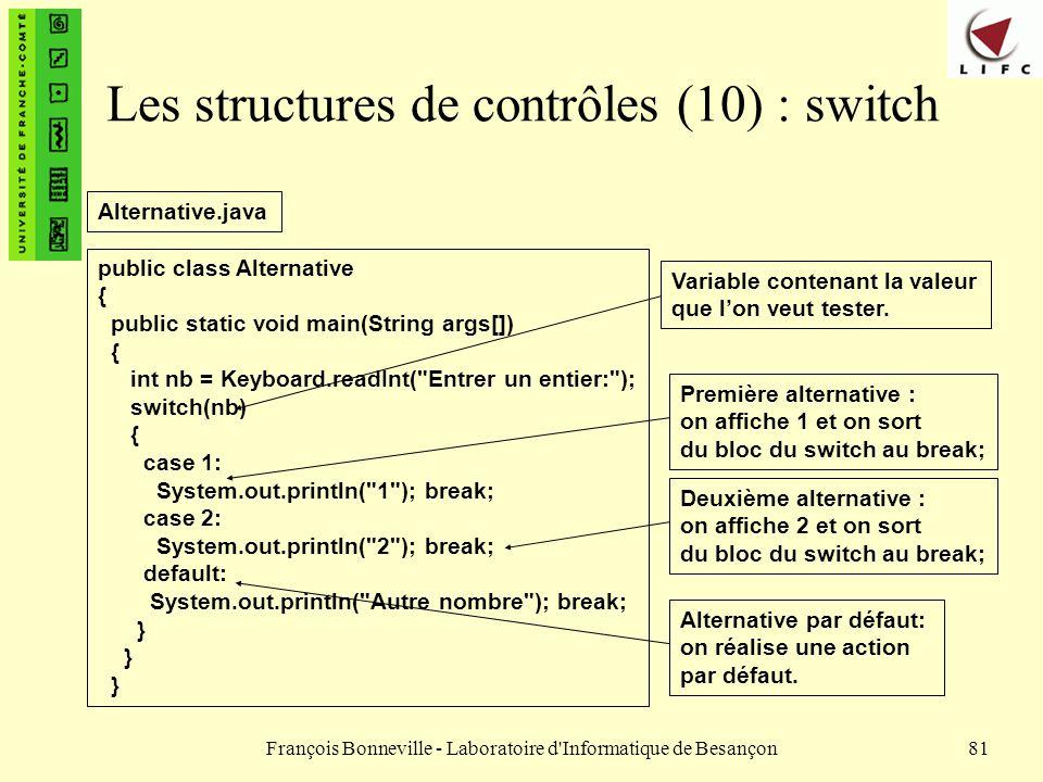 François Bonneville - Laboratoire d'Informatique de Besançon81 Les structures de contrôles (10) : switch public class Alternative { public static void
