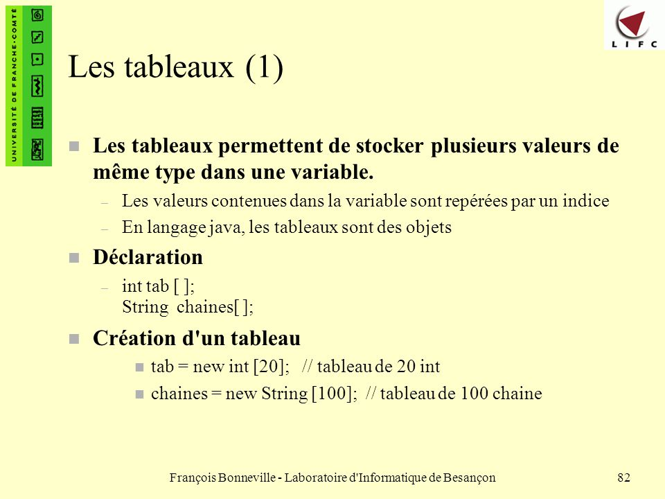 François Bonneville - Laboratoire d'Informatique de Besançon82 Les tableaux (1) n Les tableaux permettent de stocker plusieurs valeurs de même type da