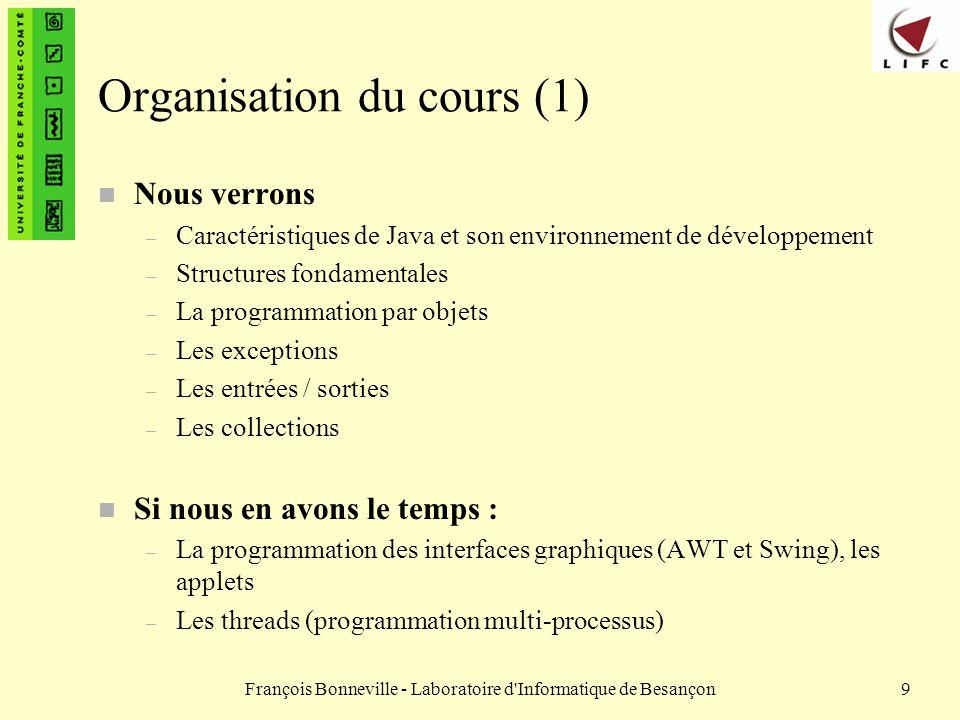 François Bonneville - Laboratoire d'Informatique de Besançon9 Organisation du cours (1) n Nous verrons – Caractéristiques de Java et son environnement