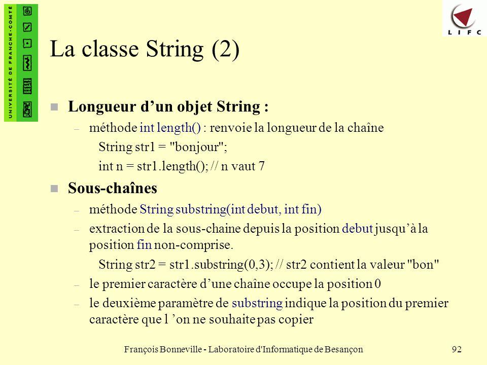 François Bonneville - Laboratoire d'Informatique de Besançon92 La classe String (2) n Longueur dun objet String : – méthode int length() : renvoie la