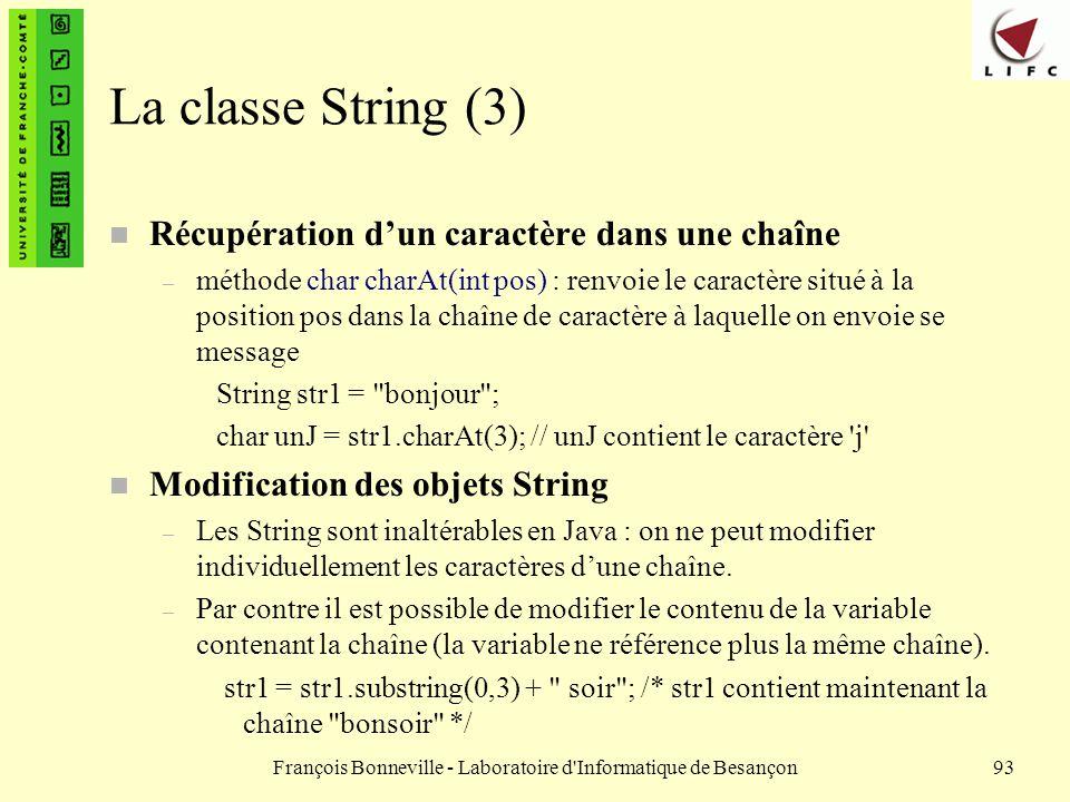 François Bonneville - Laboratoire d'Informatique de Besançon93 La classe String (3) n Récupération dun caractère dans une chaîne – méthode char charAt