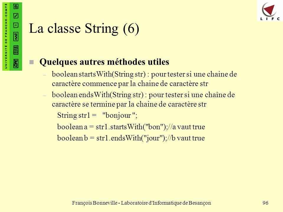 François Bonneville - Laboratoire d'Informatique de Besançon96 La classe String (6) n Quelques autres méthodes utiles – boolean startsWith(String str)