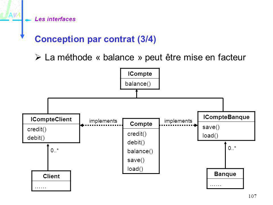 107 Conception par contrat (3/4) La méthode « balance » peut être mise en facteur Les interfaces Compte credit() debit() balance() save() load() Banqu