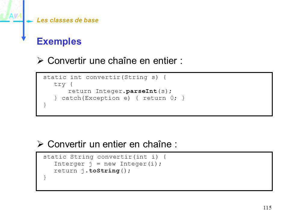 115 Exemples Convertir une chaîne en entier : Convertir un entier en chaîne : Les classes de base static int convertir(String s) { try { return Intege