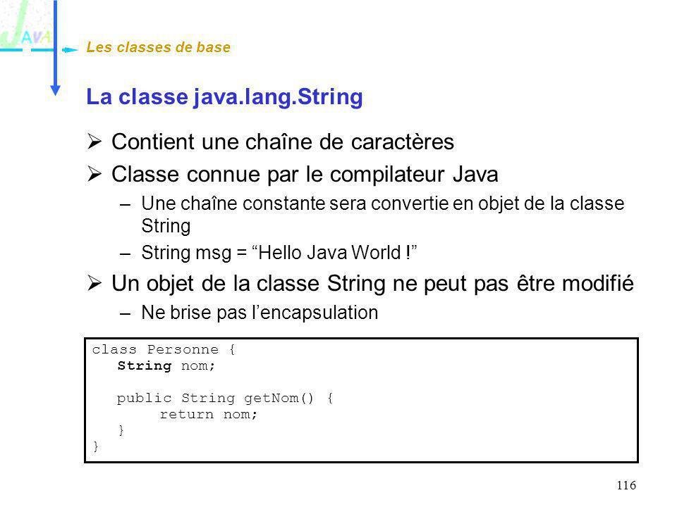 116 La classe java.lang.String Contient une chaîne de caractères Classe connue par le compilateur Java –Une chaîne constante sera convertie en objet d