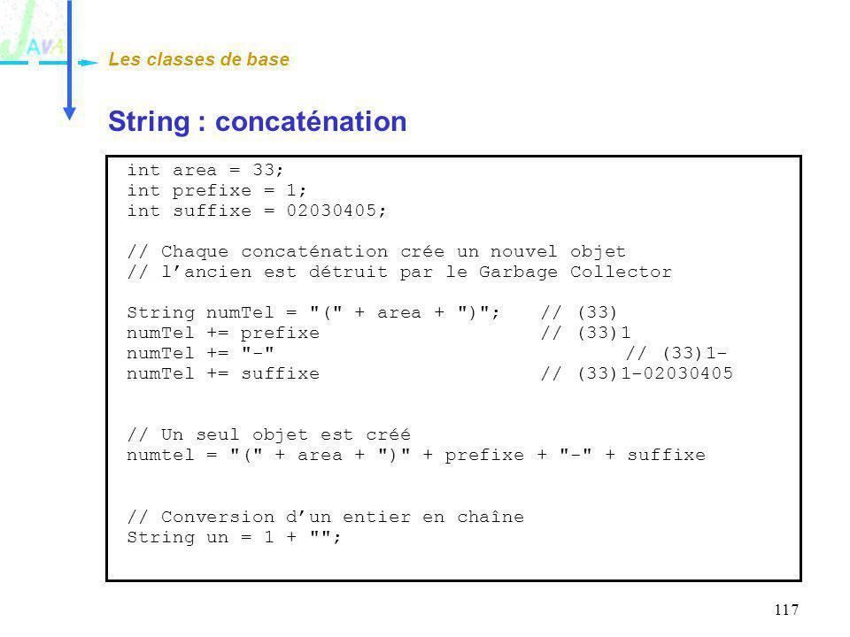 117 String : concaténation Les classes de base int area = 33; int prefixe = 1; int suffixe = 02030405; // Chaque concaténation crée un nouvel objet //