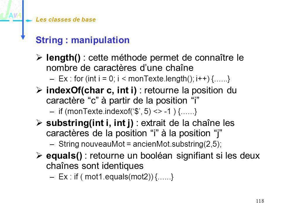 118 String : manipulation length() : cette méthode permet de connaître le nombre de caractères dune chaîne –Ex : for (int i = 0; i < monTexte.length()