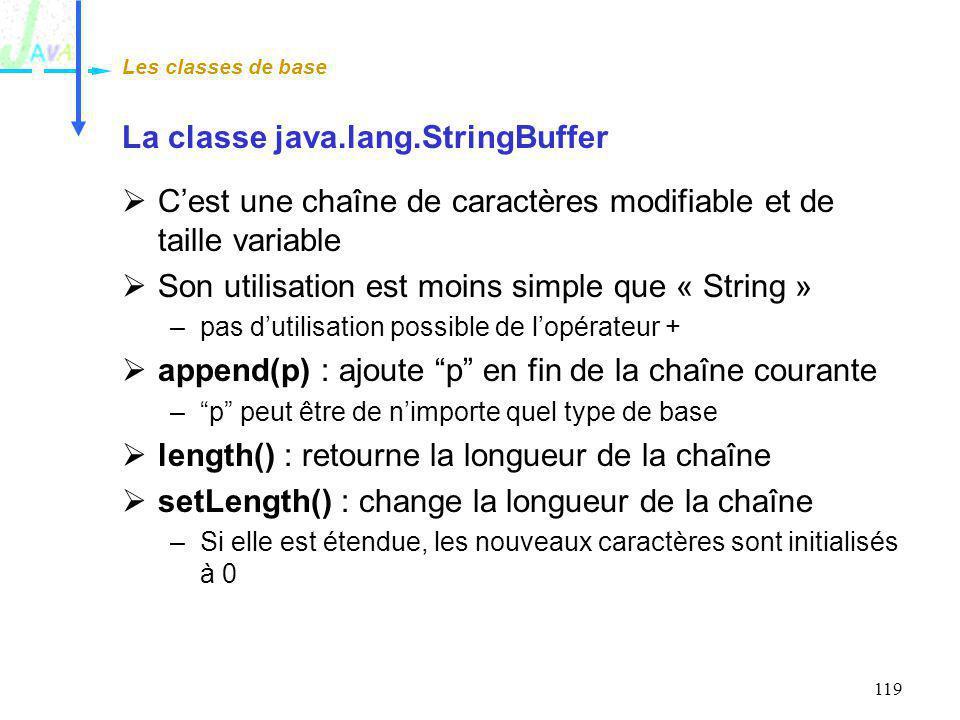 119 La classe java.lang.StringBuffer Cest une chaîne de caractères modifiable et de taille variable Son utilisation est moins simple que « String » –p