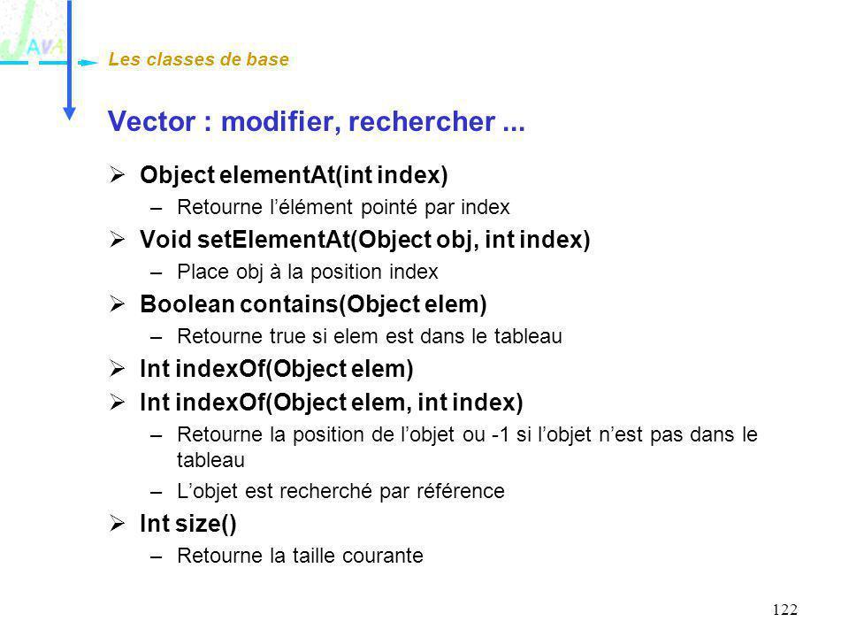 122 Vector : modifier, rechercher... Object elementAt(int index) –Retourne lélément pointé par index Void setElementAt(Object obj, int index) –Place o