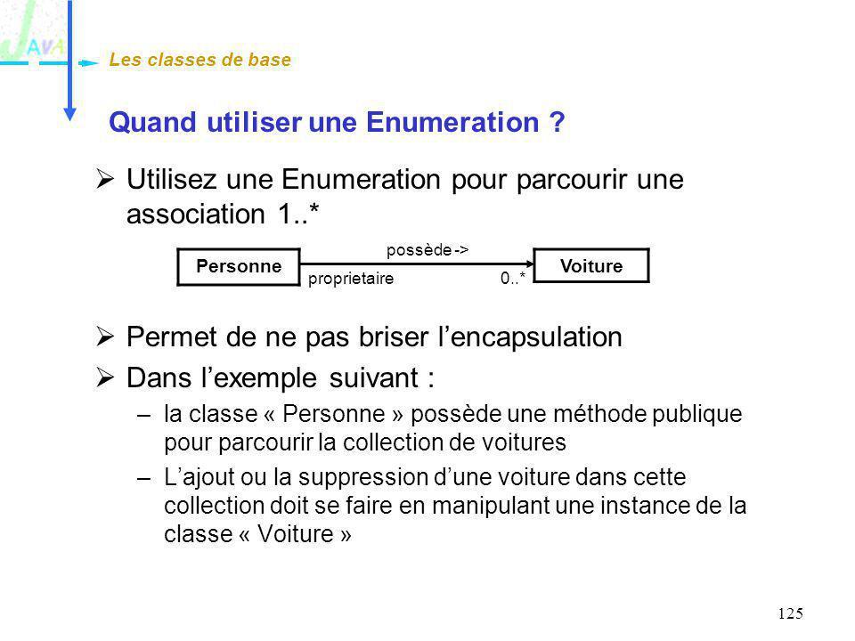 125 Quand utiliser une Enumeration ? Utilisez une Enumeration pour parcourir une association 1..* Permet de ne pas briser lencapsulation Dans lexemple