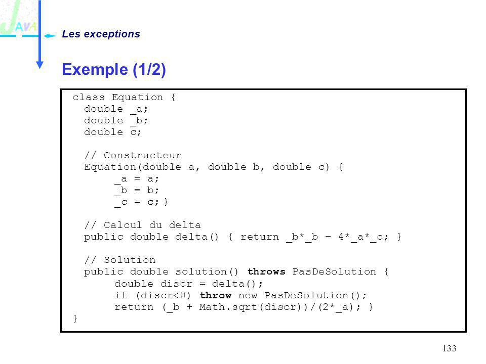 133 Exemple (1/2) Les exceptions class Equation { double _a; double _b; double c; // Constructeur Equation(double a, double b, double c) { _a = a; _b