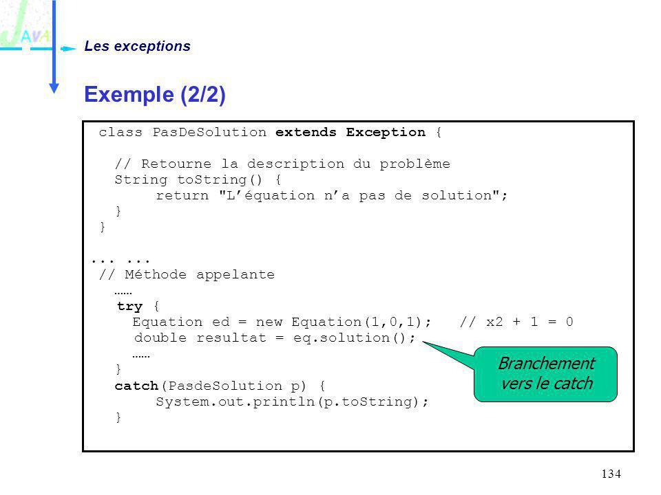134 Exemple (2/2) Les exceptions class PasDeSolution extends Exception { // Retourne la description du problème String toString() { return