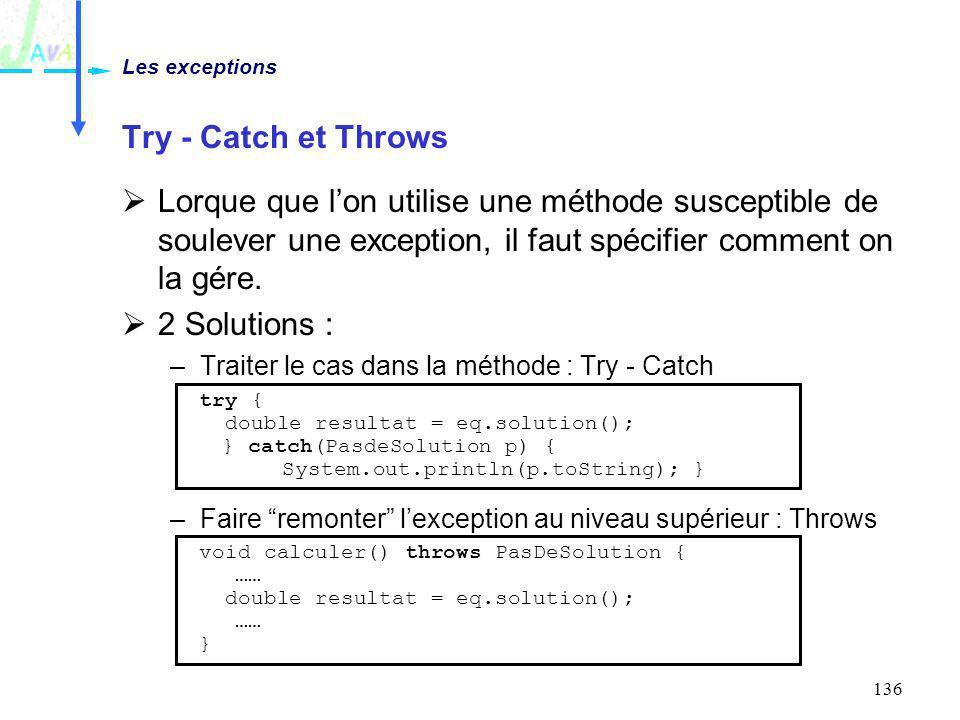 136 Try - Catch et Throws Lorque que lon utilise une méthode susceptible de soulever une exception, il faut spécifier comment on la gére. 2 Solutions