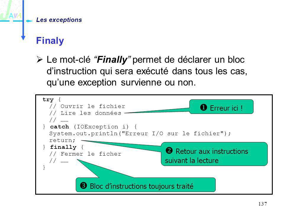137 Finaly Le mot-clé Finally permet de déclarer un bloc dinstruction qui sera exécuté dans tous les cas, quune exception survienne ou non. Les except