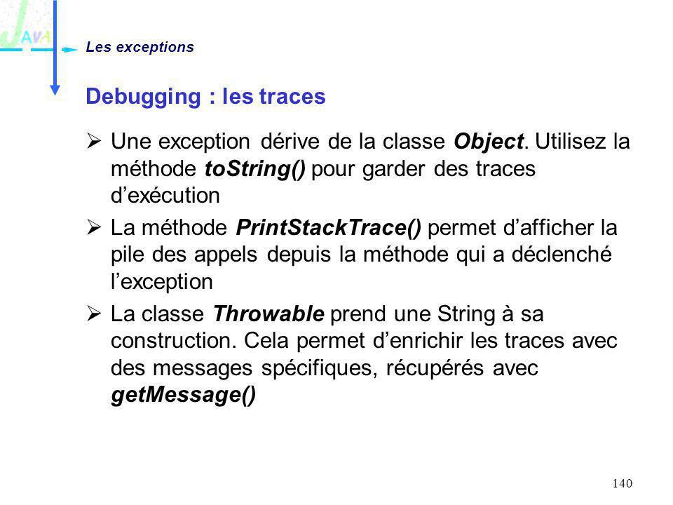 140 Debugging : les traces Une exception dérive de la classe Object. Utilisez la méthode toString() pour garder des traces dexécution La méthode Print
