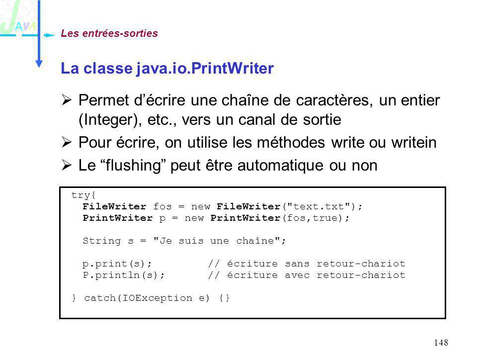 148 La classe java.io.PrintWriter Permet décrire une chaîne de caractères, un entier (Integer), etc., vers un canal de sortie Pour écrire, on utilise