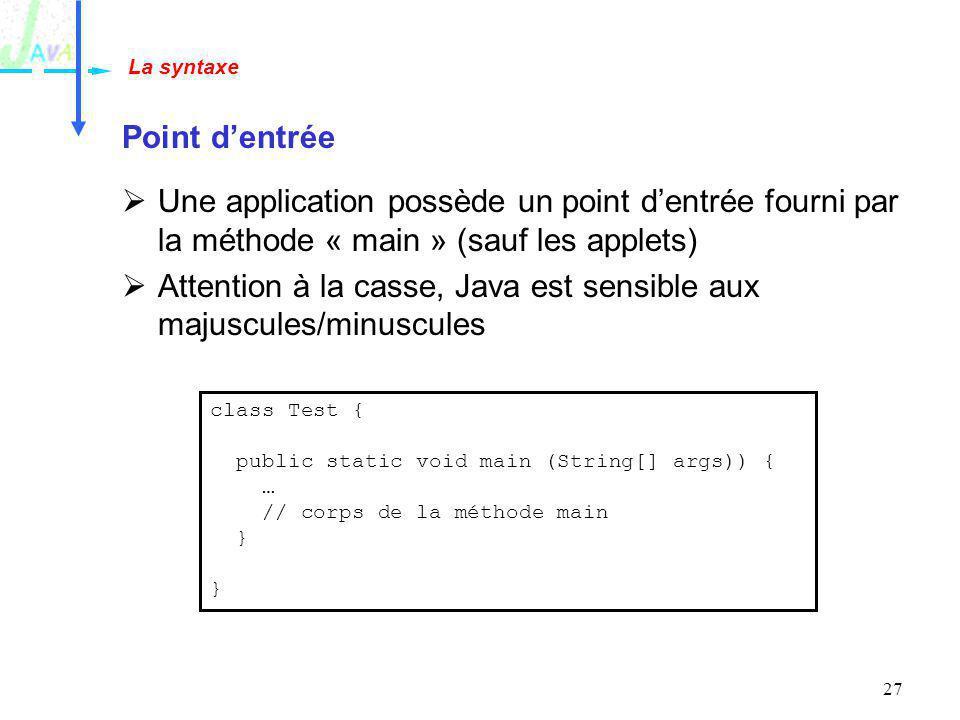 27 Point dentrée Une application possède un point dentrée fourni par la méthode « main » (sauf les applets) Attention à la casse, Java est sensible au