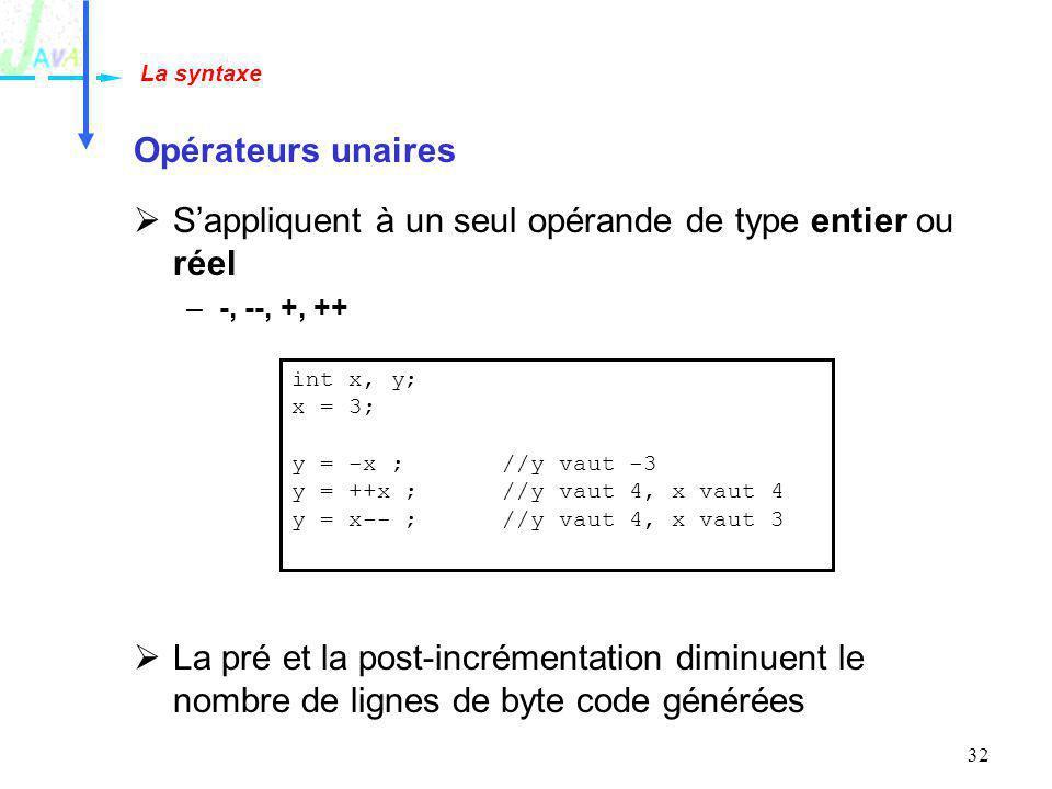 32 Opérateurs unaires Sappliquent à un seul opérande de type entier ou réel –-, --, +, ++ La pré et la post-incrémentation diminuent le nombre de lign