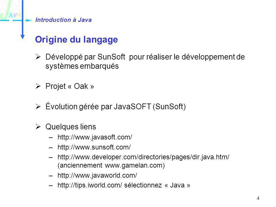 4 Origine du langage Développé par SunSoft pour réaliser le développement de systèmes embarqués Projet « Oak » Évolution gérée par JavaSOFT (SunSoft)