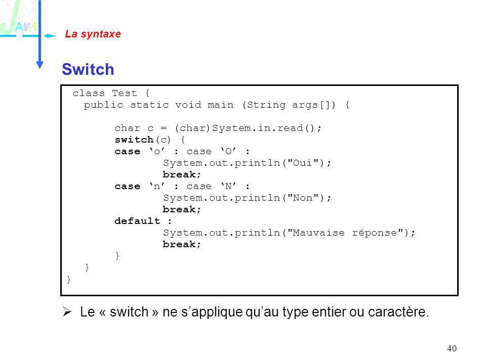 40 Switch La syntaxe Le « switch » ne sapplique quau type entier ou caractère. class Test { public static void main (String args[]) { char c = (char)S