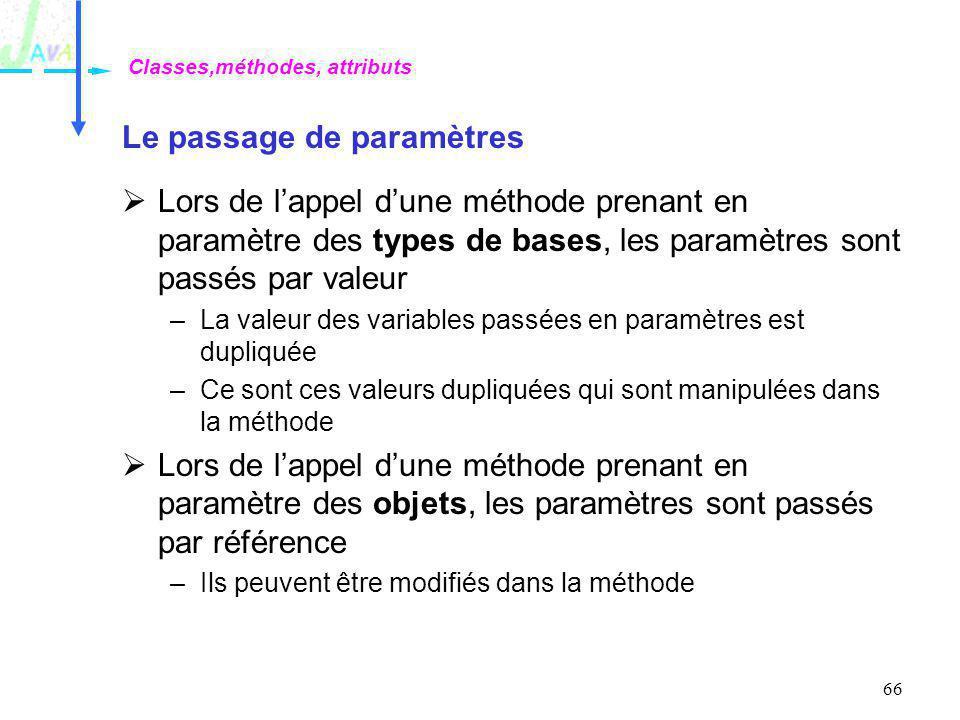 66 Le passage de paramètres Lors de lappel dune méthode prenant en paramètre des types de bases, les paramètres sont passés par valeur –La valeur des