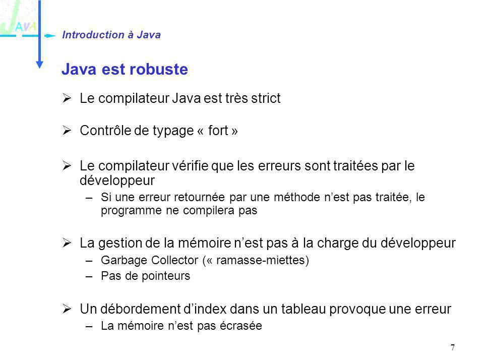 8 JAVA est portable Un code source Java est compilé pour générer un code assembleur virtuel : le byte code Ce code est conçu pour : –Etre rapidement interprété –Etre optimisable au moment de son exécution –Etre facilement traduit en instructions assembleur lors de son exécution –Etre compact en moyenne, une instruction byte code = 1,8 octet, RISC = 4 octets –Etre vérifiable Le byte code est exécuté par un logiciel : la Machine virtuelle La machine virtuelle est dépendante de la plate-forme Introduction à Java