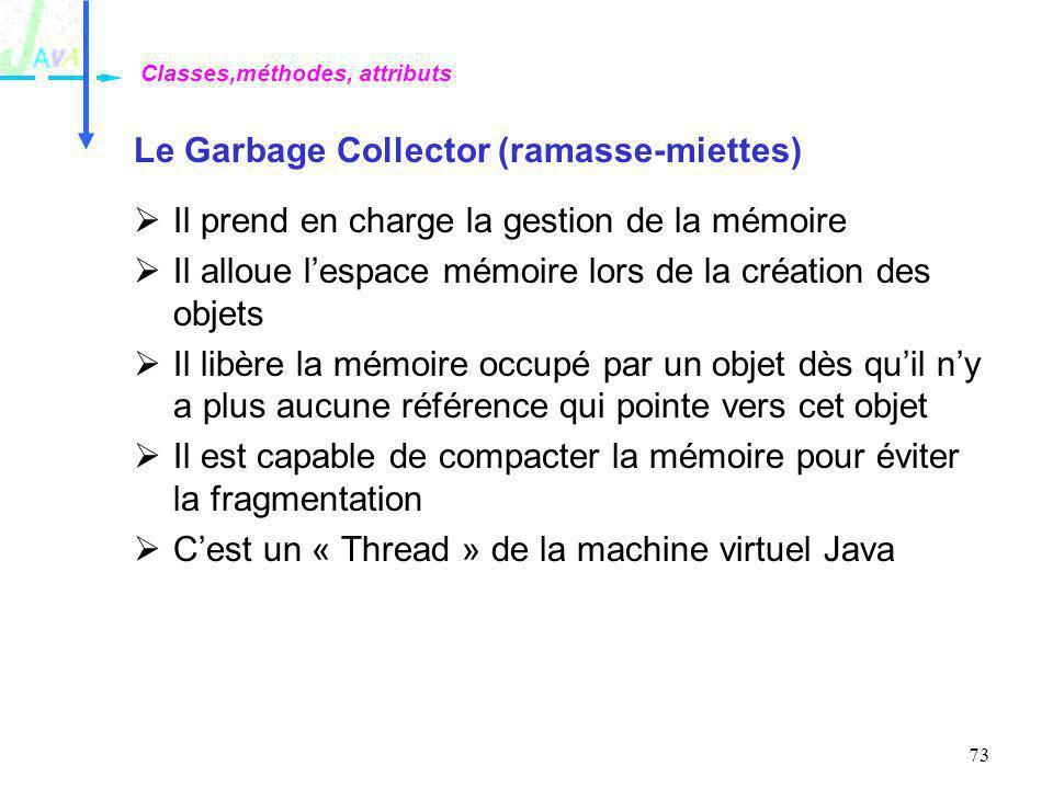 73 Le Garbage Collector (ramasse-miettes) Il prend en charge la gestion de la mémoire Il alloue lespace mémoire lors de la création des objets Il libè