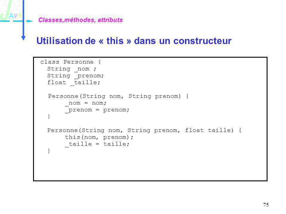 75 Utilisation de « this » dans un constructeur Classes,méthodes, attributs class Personne { String _nom ; String _prenom; float _taille; Personne(Str