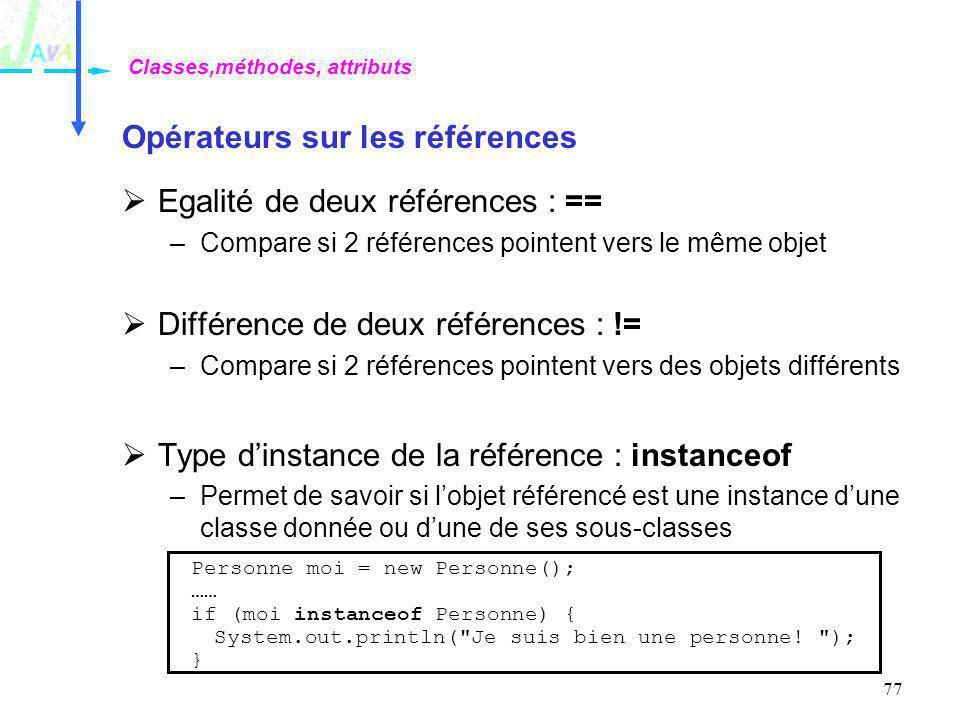 77 Opérateurs sur les références Egalité de deux références : == –Compare si 2 références pointent vers le même objet Différence de deux références :