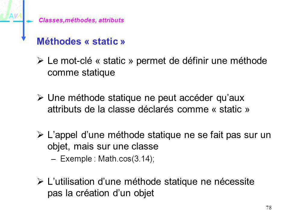 78 Méthodes « static » Le mot-clé « static » permet de définir une méthode comme statique Une méthode statique ne peut accéder quaux attributs de la c