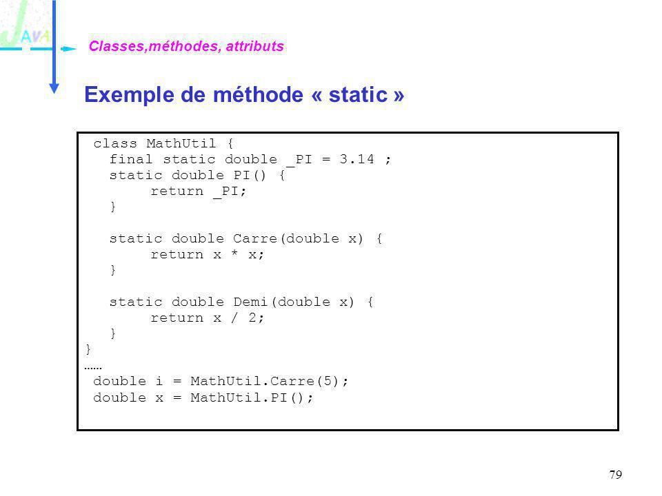 79 Exemple de méthode « static » Classes,méthodes, attributs class MathUtil { final static double _PI = 3.14 ; static double PI() { return _PI; } stat