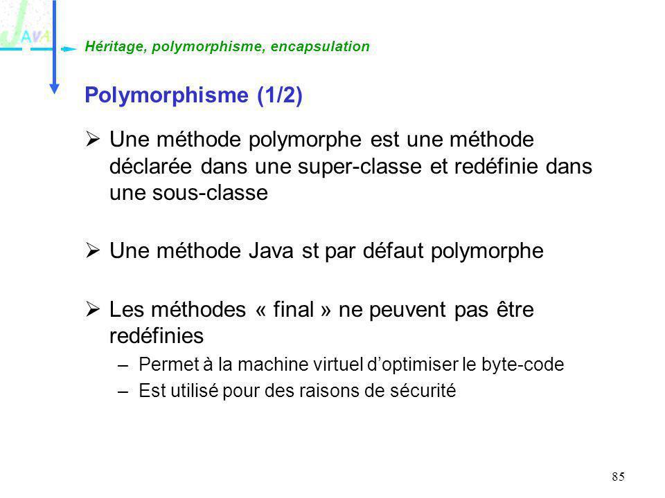 85 Polymorphisme (1/2) Une méthode polymorphe est une méthode déclarée dans une super-classe et redéfinie dans une sous-classe Une méthode Java st par